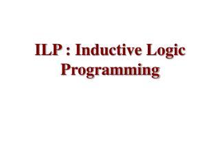 ILP  : Inductive Logic Programming