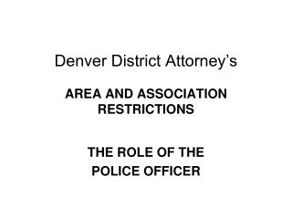 Denver District Attorney�s AREA AND ASSOCIATION RESTRICTIONS