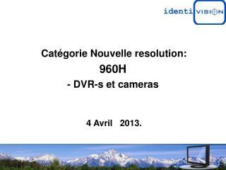 Catégorie Nouvelle resolution:  960H  - DVR-s et cameras  4 Avril   2013.