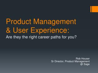 Product Management  & User Experience: Are they the right  c areer  p aths for  y ou?
