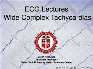 ECG Lectures   Wide Complex Tachycardias Selim Krim, MD Assistant Professor