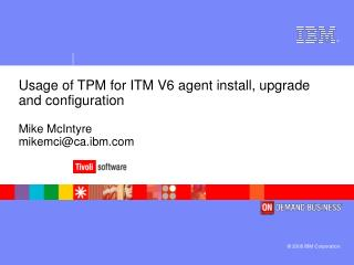 Usage of TPM for ITM V6 agent install, upgrade and configuration Mike McIntyre mikemci@ca.ibm