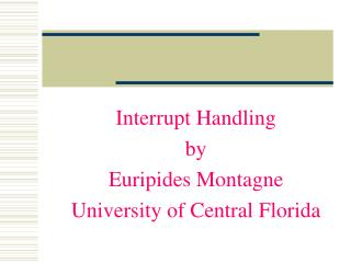 Interrupt Handling by Euripides Montagne University of Central Florida