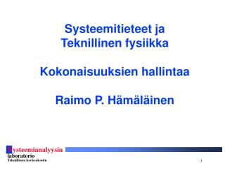 Systeemitieteet ja Teknillinen fysiikka Kokonaisuuksien hallintaa Raimo P. Hämäläinen