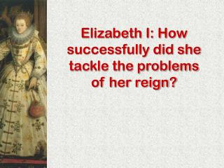 Elizabeth I: How successfully did she tackle the problems of her reign