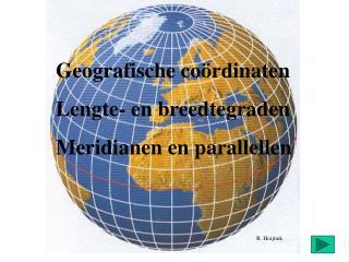 Geografische co ö rdinaten Lengte- en breedtegraden Meridianen en parallellen