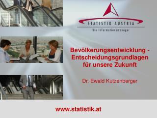 Bevölkerungsentwicklung - Entscheidungsgrundlagen für unsere Zukunft Dr. Ewald Kutzenberger