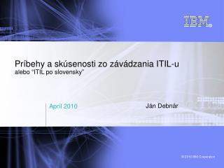 """Príbehy a sk ú senosti zo zá v ád z ania ITIL - u alebo  """" ITIL po  s lovensky """""""