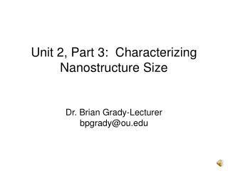 Unit 2, Part 3:  Characterizing Nanostructure Size Dr. Brian Grady-Lecturer bpgrady@ou