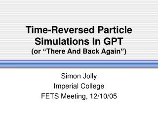 "Time-Reversed Particle Simulations In GPT (or ""There And Back Again"")"