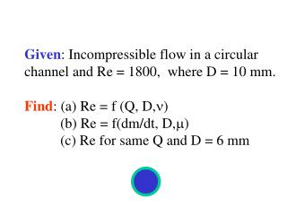 Given : Incompressible flow in a circular  channel and Re = 1800,  where D = 10 mm.