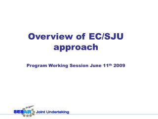 Overview of EC/SJU approach Program Working Session June 11 th  2009