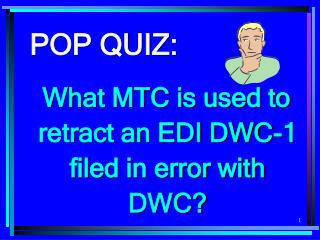 POP QUIZ: What MTC is used to retract an EDI DWC-1 filed in error with DWC?