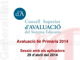 Avaluació 6è Primària 2014 Sessió amb els aplicadors 29 d'abril del 2014