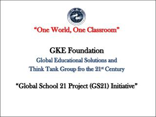 """One World, One Classroom"" GKE Foundation Global Educational Solutions and"