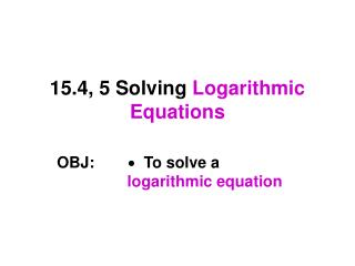 15.4, 5 Solving  Logarithmic Equations