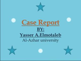 Case Report BY: Yasser  A.Elmotaleb Al- Azhar  university