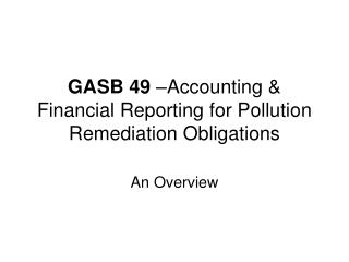 GASB 49  –Accounting & Financial Reporting for Pollution Remediation Obligations