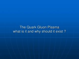 The Quark Gluon Plasma what is it and why should it exist ?
