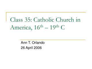 Class 35: Catholic Church in America, 16 th  – 19 th  C