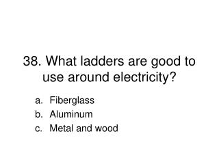 38. What ladders are good to use around electricity?