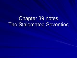 Chapter 39 notes  The Stalemated Seventies