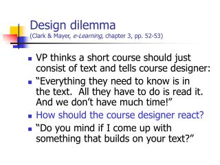 Design dilemma (Clark & Mayer,  e-Learning , chapter 3, pp. 52-53)
