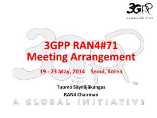 19 - 23 May, 2014    Seoul, Korea Tuomo Säynäjäkangas  RAN4 Chairman