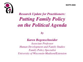 Research Update for Practitioners: Putting Family Policy  on the Political Agenda  by  Karen Bogenschneider Associate Pr