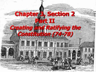 Chapter 3, Section 2 Part II Creating and Ratifying the Constitution (74-78)
