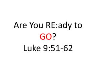 Are You RE:ady to  GO ? Luke 9:51-62