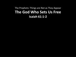The Prophets: Things are Not as They Appear The God Who Sets Us Free Isaiah 61:1-2