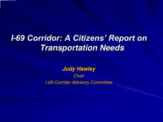 I-69 Corridor: A Citizens� Report on Transportation Needs Judy Hawley Chair