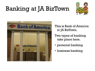 This is Bank of America in JA BizTown. Two types of banking take place here. personal banking
