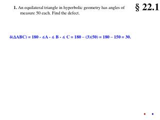 1.  An equilateral triangle in hyperbolic geometry has angles of measure 50 each. Find the defect.