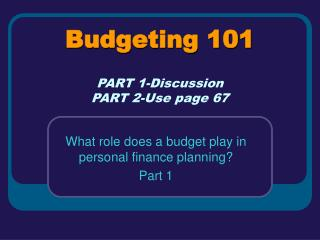 Budgeting 101 PART 1-Discussion PART 2-Use page 67