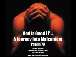 God is Good  IF  … A Journey Into Malcontent Psalm 73 By Wes Woodell Lake Merced Church of Christ