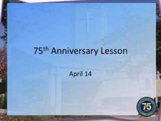 75 th  Anniversary Lesson