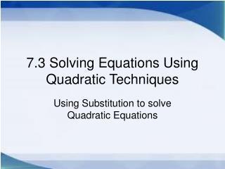 7.3 Solving Equations Using Quadratic Techniques