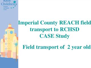 Imperial County REACH field transport to RCHSD CASE Study    Field transport of  2 year old