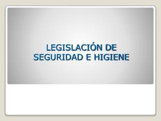 LEGISLACIÓN DE SEGURIDAD E HIGIENE