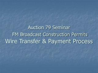 Auction 79 Seminar FM Broadcast Construction Permits Wire Transfer & Payment Process