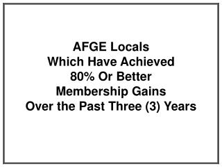 AFGE Locals  Which Have Achieved  80% Or Better  Membership Gains  Over the Past Three (3) Years