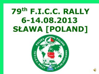 79 th  F.I.C.C. RALLY 6-14.08.2013 SŁAWA [POLAND]