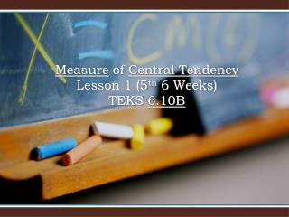 Measure  of  Central Tendency Lesson 1 (5 th  6 Weeks) TEKS  6.10B