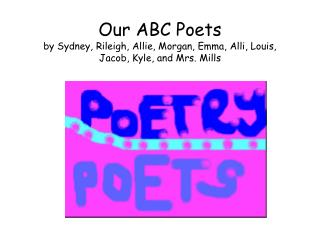 Our ABC Poets by Sydney, Rileigh, Allie, Morgan, Emma, Alli, Louis, Jacob, Kyle, and Mrs. Mills