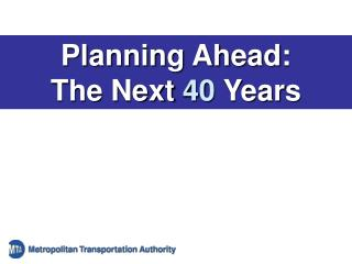 Planning Ahead: The Next  40  Years