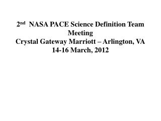 2 nd   NASA PACE Science Definition Team Meeting Crystal Gateway Marriott – Arlington, VA