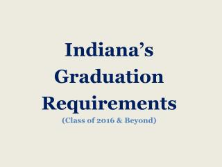Indiana�s  Graduation Requirements (Class of 2016 & Beyond)