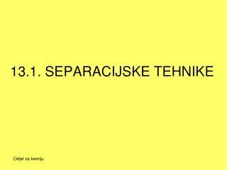 13.1. SEPARACIJSKE TEHNIKE